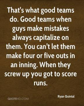 Ryan Quintal  - That's what good teams do. Good teams when guys make mistakes always capitalize on them. You can't let them make four or five outs in an inning. When they screw up you got to score runs.