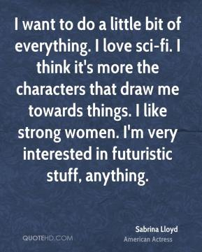Sabrina Lloyd - I want to do a little bit of everything. I love sci-fi. I think it's more the characters that draw me towards things. I like strong women. I'm very interested in futuristic stuff, anything.