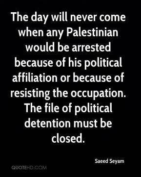 Saeed Seyam  - The day will never come when any Palestinian would be arrested because of his political affiliation or because of resisting the occupation. The file of political detention must be closed.
