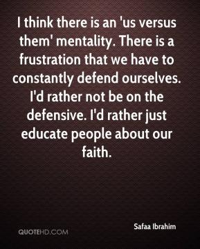 I think there is an 'us versus them' mentality. There is a frustration that we have to constantly defend ourselves. I'd rather not be on the defensive. I'd rather just educate people about our faith.