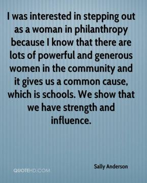 Sally Anderson  - I was interested in stepping out as a woman in philanthropy because I know that there are lots of powerful and generous women in the community and it gives us a common cause, which is schools. We show that we have strength and influence.