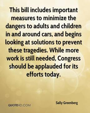 Sally Greenberg  - This bill includes important measures to minimize the dangers to adults and children in and around cars, and begins looking at solutions to prevent these tragedies. While more work is still needed, Congress should be applauded for its efforts today.
