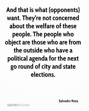 Salvador Reza  - And that is what (opponents) want. They're not concerned about the welfare of these people. The people who object are those who are from the outside who have a political agenda for the next go round of city and state elections.