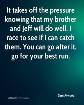 Sam Atwood  - It takes off the pressure knowing that my brother and Jeff will do well. I race to see if I can catch them. You can go after it, go for your best run.
