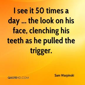 Sam Warpinski  - I see it 50 times a day ... the look on his face, clenching his teeth as he pulled the trigger.
