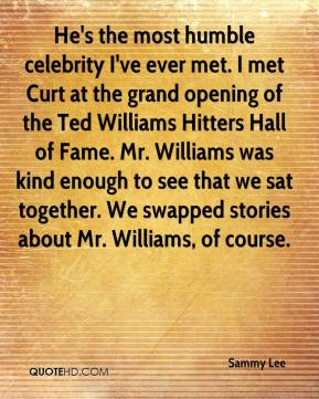 Sammy Lee  - He's the most humble celebrity I've ever met. I met Curt at the grand opening of the Ted Williams Hitters Hall of Fame. Mr. Williams was kind enough to see that we sat together. We swapped stories about Mr. Williams, of course.