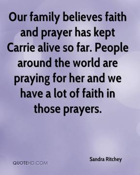 Sandra Ritchey  - Our family believes faith and prayer has kept Carrie alive so far. People around the world are praying for her and we have a lot of faith in those prayers.