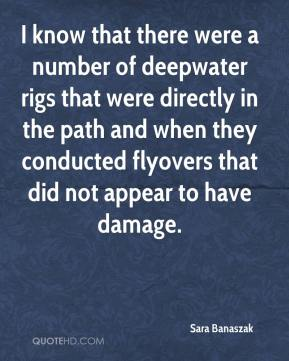 Sara Banaszak  - I know that there were a number of deepwater rigs that were directly in the path and when they conducted flyovers that did not appear to have damage.