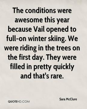 Sara McClure  - The conditions were awesome this year because Vail opened to full-on winter skiing. We were riding in the trees on the first day. They were filled in pretty quickly and that's rare.