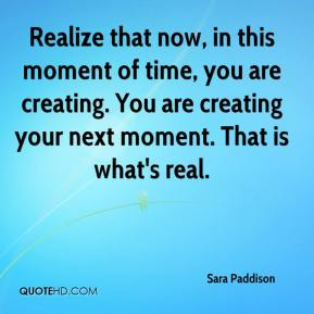 Realize that now, in this moment of time, you are creating. You are creating your next moment. That is what's real.