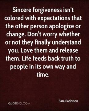Sincere forgiveness isn't colored with expectations that the other person apologize or change. Don't worry whether or not they finally understand you. Love them and release them. Life feeds back truth to people in its own way and time.