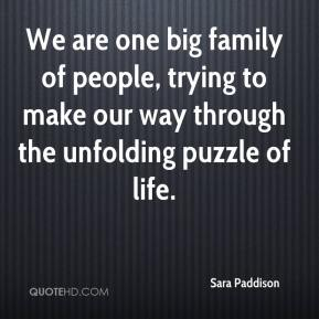 We are one big family of people, trying to make our way through the unfolding puzzle of life.