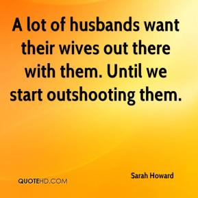 Sarah Howard  - A lot of husbands want their wives out there with them. Until we start outshooting them.