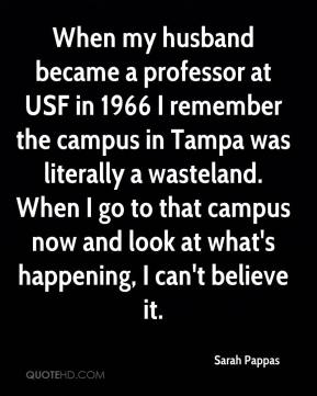 Sarah Pappas  - When my husband became a professor at USF in 1966 I remember the campus in Tampa was literally a wasteland. When I go to that campus now and look at what's happening, I can't believe it.