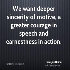 We want deeper sincerity of motive, a greater courage in speech and earnestness in action.