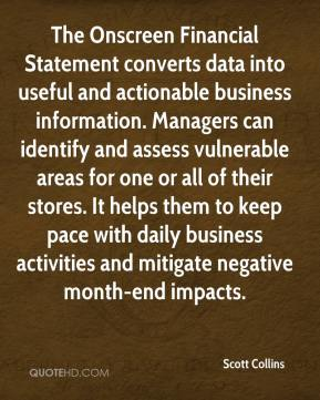 Scott Collins  - The Onscreen Financial Statement converts data into useful and actionable business information. Managers can identify and assess vulnerable areas for one or all of their stores. It helps them to keep pace with daily business activities and mitigate negative month-end impacts.