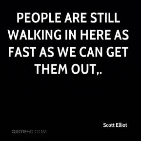 Scott Elliot  - People are still walking in here as fast as we can get them out.