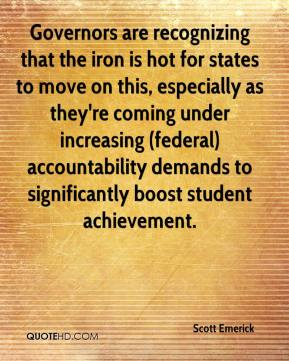 Scott Emerick  - Governors are recognizing that the iron is hot for states to move on this, especially as they're coming under increasing (federal) accountability demands to significantly boost student achievement.