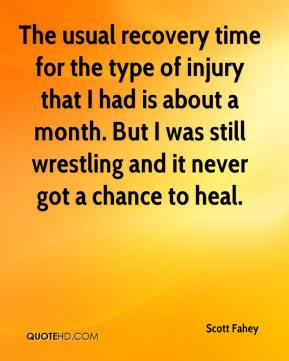 Scott Fahey  - The usual recovery time for the type of injury that I had is about a month. But I was still wrestling and it never got a chance to heal.
