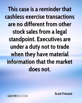 Scott Friestad  - This case is a reminder that cashless exercise transactions are no different from other stock sales from a legal standpoint. Executives are under a duty not to trade when they have material information that the market does not.