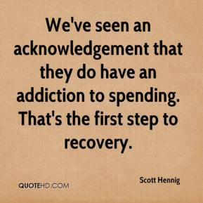 Scott Hennig  - We've seen an acknowledgement that they do have an addiction to spending. That's the first step to recovery.