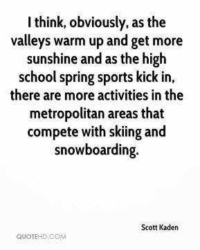 Scott Kaden  - I think, obviously, as the valleys warm up and get more sunshine and as the high school spring sports kick in, there are more activities in the metropolitan areas that compete with skiing and snowboarding.