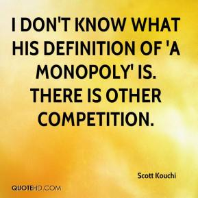 Scott Kouchi  - I don't know what his definition of 'a monopoly' is. There is other competition.