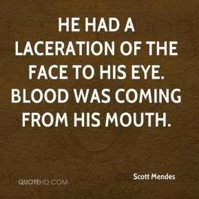 He had a laceration of the face to his eye. Blood was coming from his mouth.