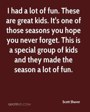 Scott Shaver  - I had a lot of fun. These are great kids. It's one of those seasons you hope you never forget. This is a special group of kids and they made the season a lot of fun.