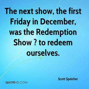Scott Speicher  - The next show, the first Friday in December, was the Redemption Show ? to redeem ourselves.
