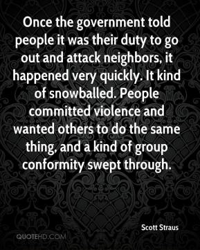 Scott Straus  - Once the government told people it was their duty to go out and attack neighbors, it happened very quickly. It kind of snowballed. People committed violence and wanted others to do the same thing, and a kind of group conformity swept through.