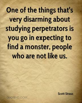 Scott Straus  - One of the things that's very disarming about studying perpetrators is you go in expecting to find a monster, people who are not like us.