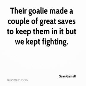 Sean Garnett  - Their goalie made a couple of great saves to keep them in it but we kept fighting.