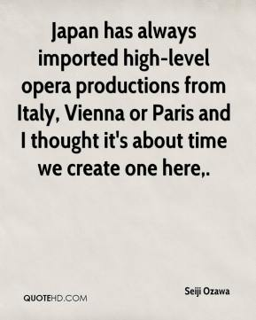 Seiji Ozawa  - Japan has always imported high-level opera productions from Italy, Vienna or Paris and I thought it's about time we create one here.