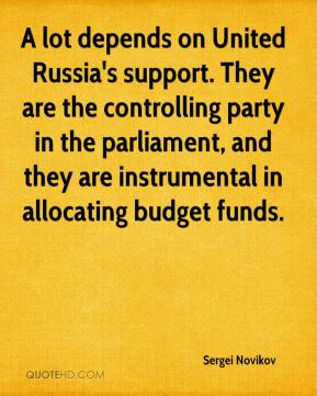 Sergei Novikov  - A lot depends on United Russia's support. They are the controlling party in the parliament, and they are instrumental in allocating budget funds.
