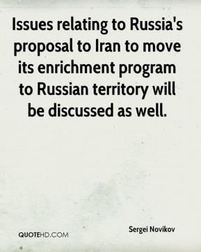 Sergei Novikov  - Issues relating to Russia's proposal to Iran to move its enrichment program to Russian territory will be discussed as well.