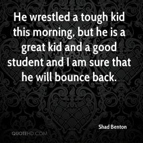 Shad Benton  - He wrestled a tough kid this morning, but he is a great kid and a good student and I am sure that he will bounce back.