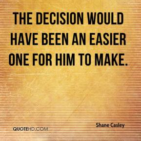 Shane Casley  - The decision would have been an easier one for him to make.