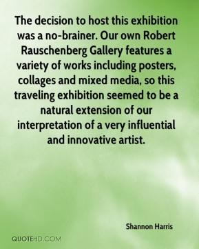 Shannon Harris  - The decision to host this exhibition was a no-brainer. Our own Robert Rauschenberg Gallery features a variety of works including posters, collages and mixed media, so this traveling exhibition seemed to be a natural extension of our interpretation of a very influential and innovative artist.