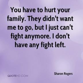 You have to hurt your family. They didn't want me to go, but I just can't fight anymore. I don't have any fight left.