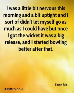 Shaun Tait  - I was a little bit nervous this morning and a bit uptight and I sort of didn't let myself go as much as I could have but once I got the wicket it was a big release, and I started bowling better after that.