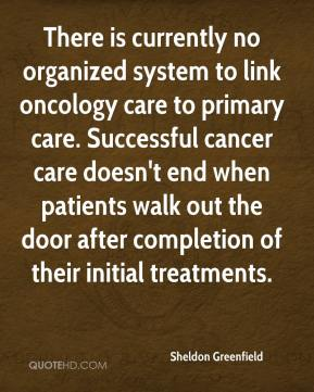 Sheldon Greenfield  - There is currently no organized system to link oncology care to primary care. Successful cancer care doesn't end when patients walk out the door after completion of their initial treatments.