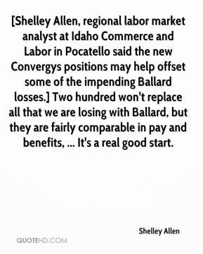 Shelley Allen  - [Shelley Allen, regional labor market analyst at Idaho Commerce and Labor in Pocatello said the new Convergys positions may help offset some of the impending Ballard losses.] Two hundred won't replace all that we are losing with Ballard, but they are fairly comparable in pay and benefits, ... It's a real good start.