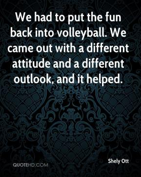 Shely Ott  - We had to put the fun back into volleyball. We came out with a different attitude and a different outlook, and it helped.