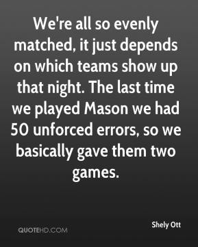 Shely Ott  - We're all so evenly matched, it just depends on which teams show up that night. The last time we played Mason we had 50 unforced errors, so we basically gave them two games.