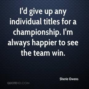Sherie Owens  - I'd give up any individual titles for a championship. I'm always happier to see the team win.