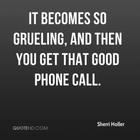 Sherri Holler  - It becomes so grueling, and then you get that good phone call.