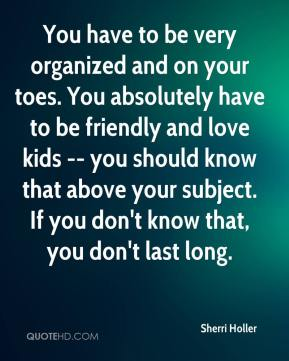 You have to be very organized and on your toes. You absolutely have to be friendly and love kids -- you should know that above your subject. If you don't know that, you don't last long.