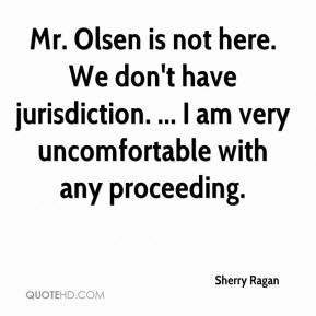 Sherry Ragan  - Mr. Olsen is not here. We don't have jurisdiction. ... I am very uncomfortable with any proceeding.