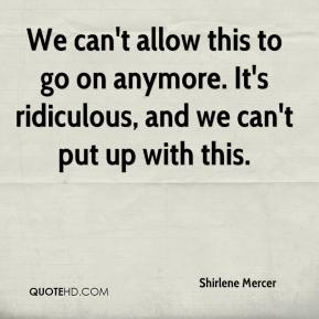 Shirlene Mercer  - We can't allow this to go on anymore. It's ridiculous, and we can't put up with this.